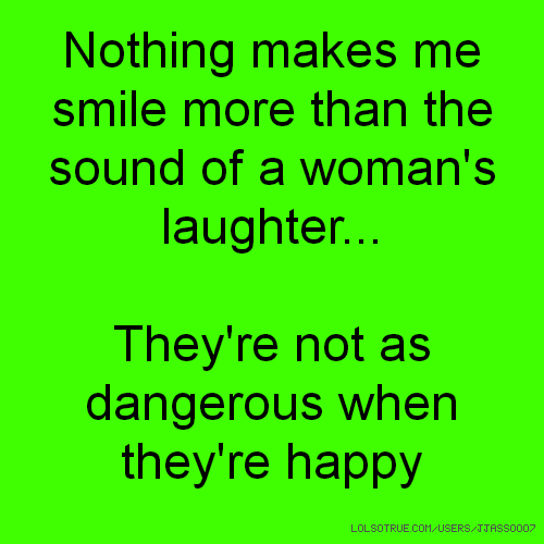 Nothing makes me smile more than the sound of a woman's laughter... They're not as dangerous when they're happy