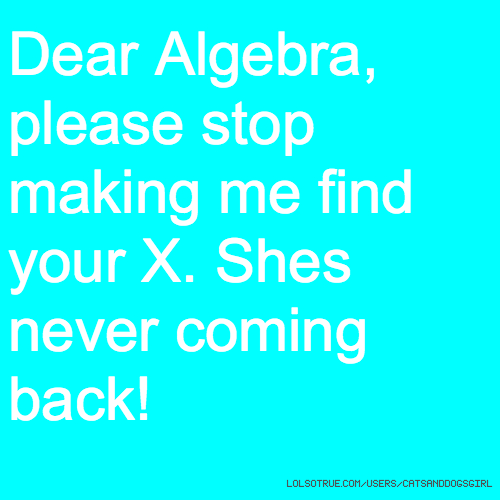 Dear Algebra, please stop making me find your X. Shes never coming back!