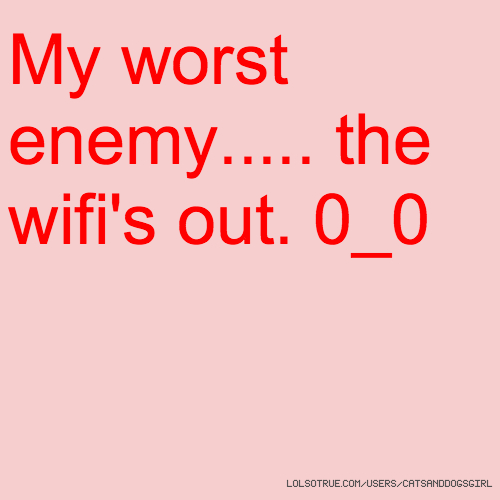 My worst enemy..... the wifi's out. 0_0