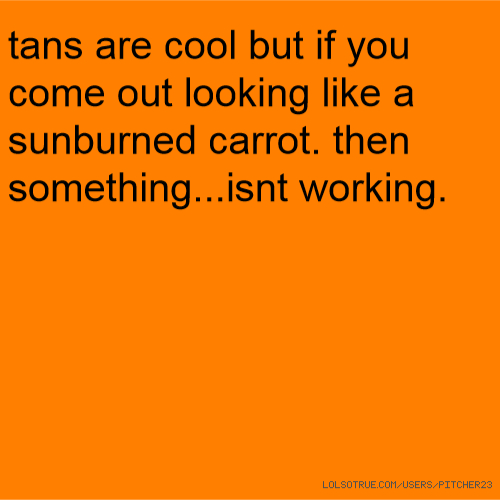 tans are cool but if you come out looking like a sunburned carrot. then something...isnt working.