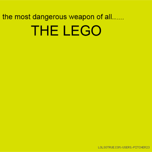 the most dangerous weapon of all...... THE LEGO