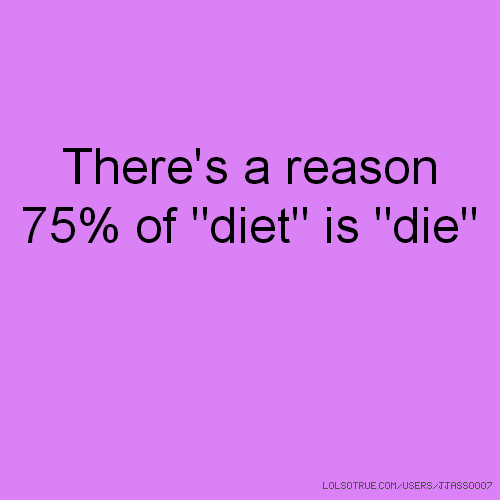 """There's a reason 75% of """"diet"""" is """"die"""""""
