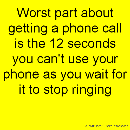 Worst part about getting a phone call is the 12 seconds you can't use your phone as you wait for it to stop ringing