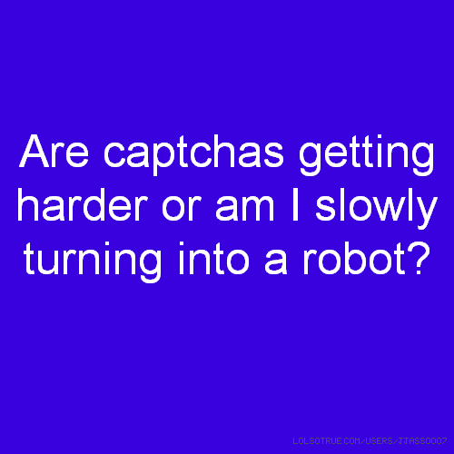 Are captchas getting harder or am I slowly turning into a robot?