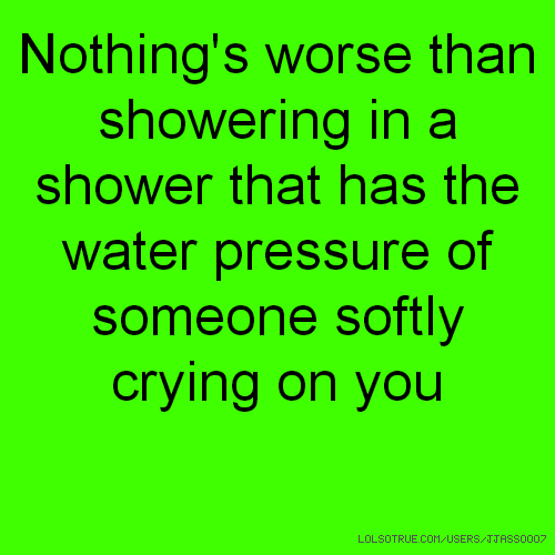Nothing's worse than showering in a shower that has the water pressure of someone softly crying on you
