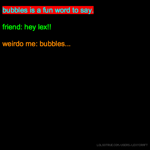 bubbles is a fun word to say. friend: hey lex!! weirdo me: bubbles...