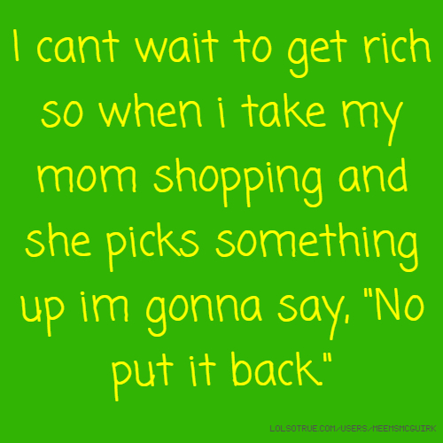 "I cant wait to get rich so when i take my mom shopping and she picks something up im gonna say, ""No put it back."""