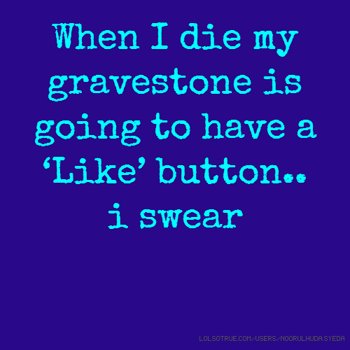 When I die my gravestone is going to have a 'Like' button.. i swear