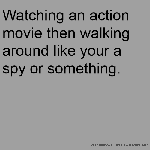 Watching an action movie then walking around like your a spy or something.