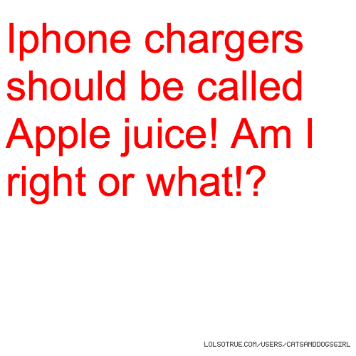 Iphone chargers should be called Apple juice! Am I right or what!?