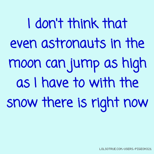 I don't think that even astronauts in the moon can jump as high as I have to with the snow there is right now