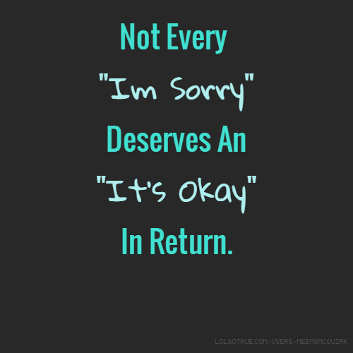 """Not Every """"Im Sorry"""" Deserves An """"It's Okay"""" In Return."""