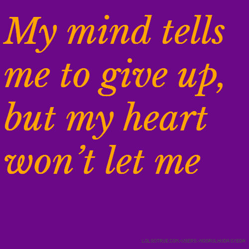 My mind tells me to give up, but my heart won't let me