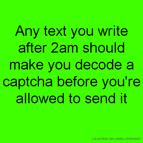 Any text you write after 2am should make you decode a captcha before you're allowed to send it