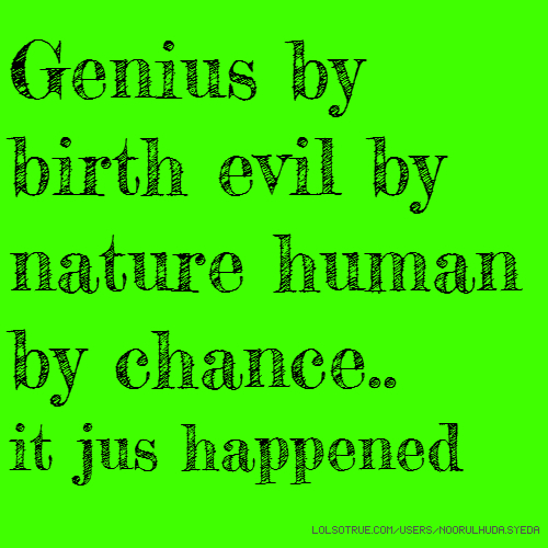 Genius by birth evil by nature human by chance.. it jus happened