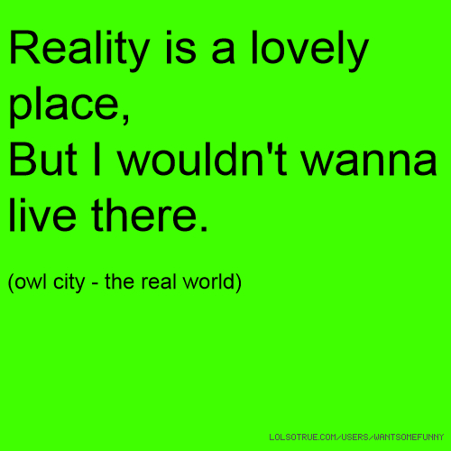 Reality is a lovely place, But I wouldn't wanna live there. (owl city - the real world)
