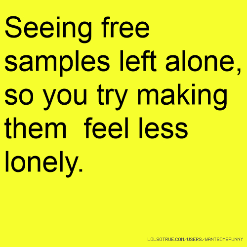 Seeing free samples left alone, so you try making them feel less lonely.