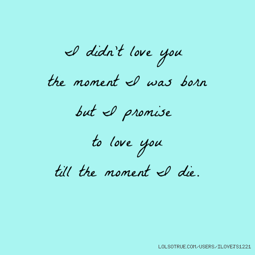 I didn't love you the moment I was born but I promise to love you till the moment I die.
