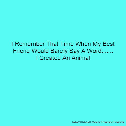I Remember That Time When My Best Friend Would Barely Say A Word....... I Created An Animal