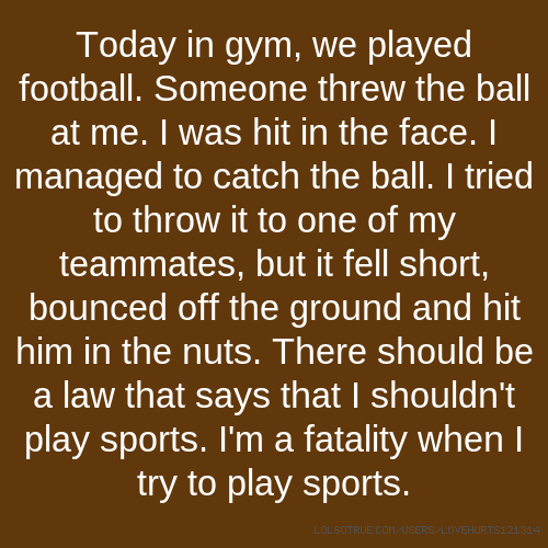 Today in gym, we played football. Someone threw the ball at me. I was hit in the face. I managed to catch the ball. I tried to throw it to one of my teammates, but it fell short, bounced off the ground and hit him in the nuts. There should be a law that says that I shouldn't play sports. I'm a fatality when I try to play sports.