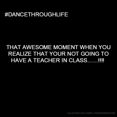 ##DANCETHROUGHLIFE THAT AWESOME MOMENT WHEN YOU REALIZE THAT YOUR NOT GOING TO HAVE A TEACHER IN CLASS.......!!!!