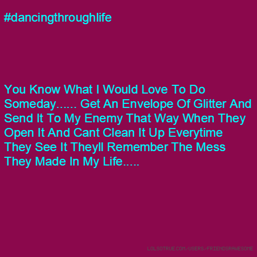 #dancingthroughlife You Know What I Would Love To Do Someday...... Get An Envelope Of Glitter And Send It To My Enemy That Way When They Open It And Cant Clean It Up Everytime They See It Theyll Remember The Mess They Made In My Life.....