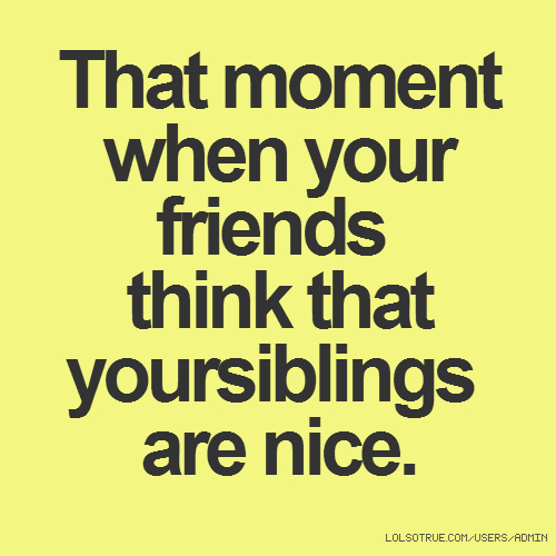 That moment when your friends think that yoursiblings are nice.