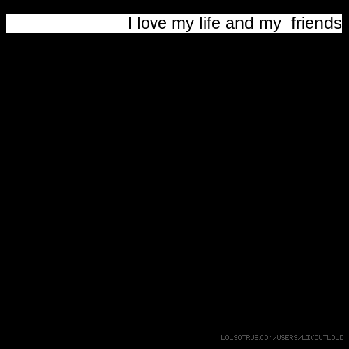 I love my life and my friends