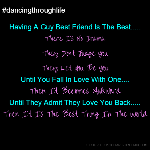#dancingthroughlife Having A Guy Best Friend Is The Best..... There Is No Drama They Dont Judge You They Let You Be You Until You Fall In Love With One.... Then It Becomes Awkward Until They Admit They Love You Back..... Then It Is The Best Thing In The World