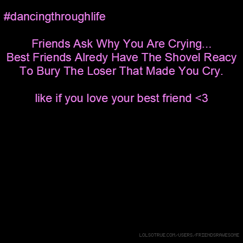 #dancingthroughlife Friends Ask Why You Are Crying... Best Friends Alredy Have The Shovel Reacy To Bury The Loser That Made You Cry. like if you love your best friend <3