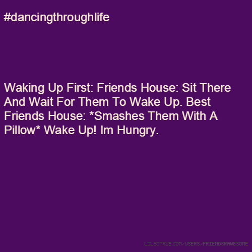 #dancingthroughlife Waking Up First: Friends House: Sit There And Wait For Them To Wake Up. Best Friends House: *Smashes Them With A Pillow* Wake Up! Im Hungry.