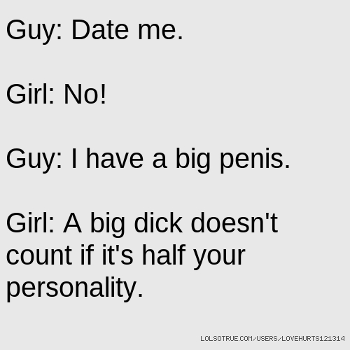 Guy: Date me. Girl: No! Guy: I have a big penis. Girl: A big dick doesn't count if it's half your personality.