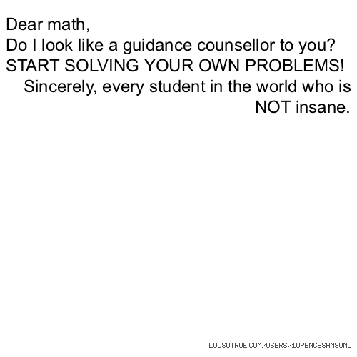 Dear math, Do I look like a guidance counsellor to you? START SOLVING YOUR OWN PROBLEMS! Sincerely, every student in the world who is NOT insane.