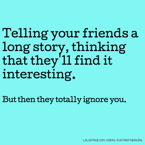 Telling your friends a long story, thinking that they'll find it interesting. But then they totally ignore you.