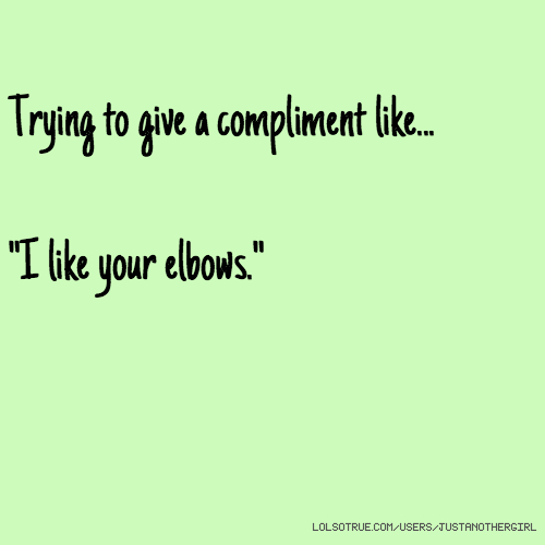 """Trying to give a compliment like... """"I like your elbows."""""""