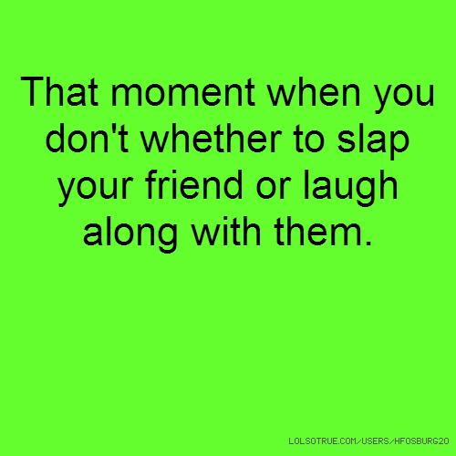 That moment when you don't whether to slap your friend or laugh along with them.