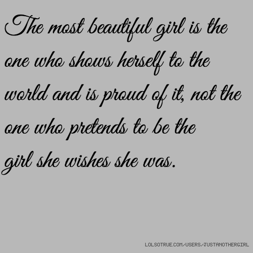The most beautiful girl is the one who shows herself to the world and is proud of it, not the one who pretends to be the girl she wishes she was.