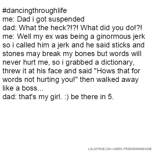"#dancingthroughlife me: Dad i got suspended dad: What the heck?!?! What did you do!?! me: Well my ex was being a ginormous jerk so i called him a jerk and he said sticks and stones may break my bones but words will never hurt me, so i grabbed a dictionary, threw it at his face and said ""Hows that for words not hurting you!"" then walked away like a boss... dad: that's my girl. :) be there in 5."