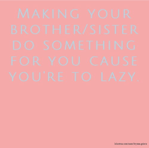 Making your brother/sister do something for you cause you're to lazy.