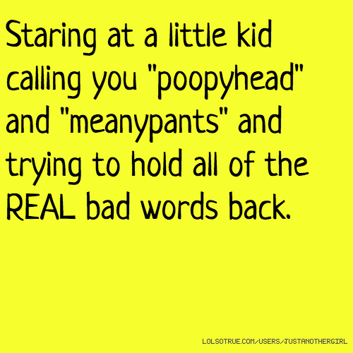 """Staring at a little kid calling you """"poopyhead"""" and """"meanypants"""" and trying to hold all of the REAL bad words back."""