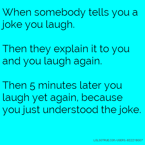 When somebody tells you a joke you laugh. Then they explain it to you and you laugh again. Then 5 minutes later you laugh yet again, because you just understood the joke.