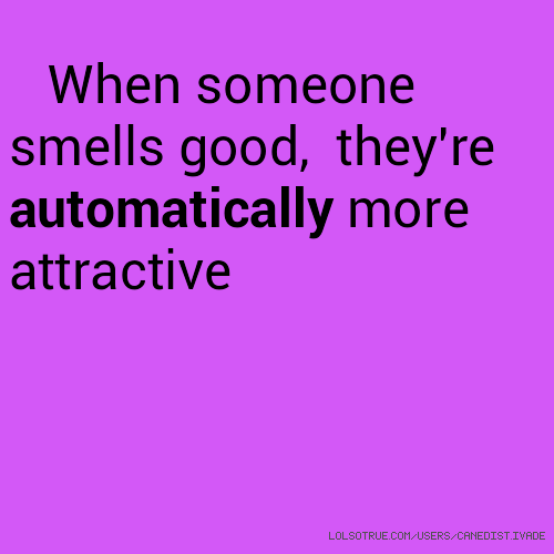 When someone smells good, they're automatically more attractive