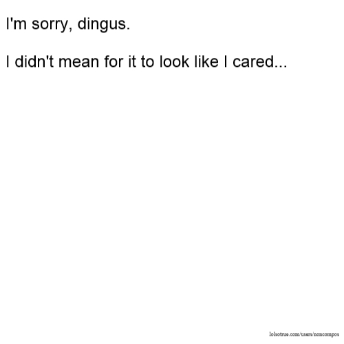 I'm sorry, dingus. I didn't mean for it to look like I cared...