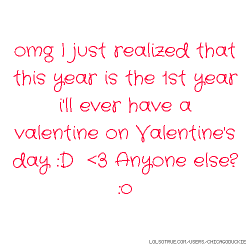 omg I just realized that this year is the 1st year i'll ever have a valentine on Valentine's day :D <3 Anyone else? :o