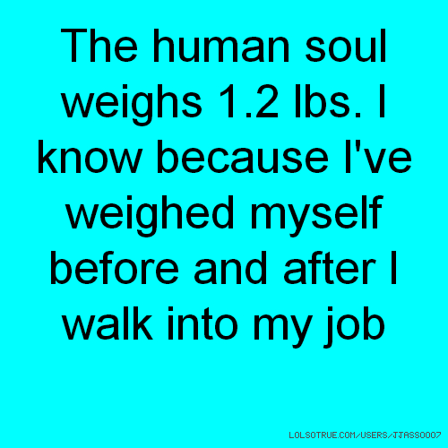 The human soul weighs 1.2 lbs. I know because I've weighed myself before and after I walk into my job
