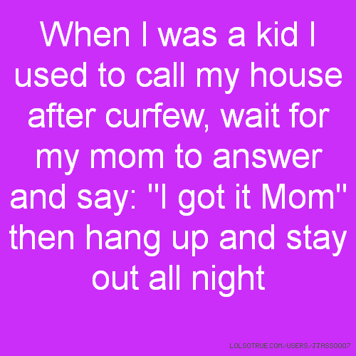 "When I was a kid I used to call my house after curfew, wait for my mom to answer and say: ""I got it Mom"" then hang up and stay out all night"