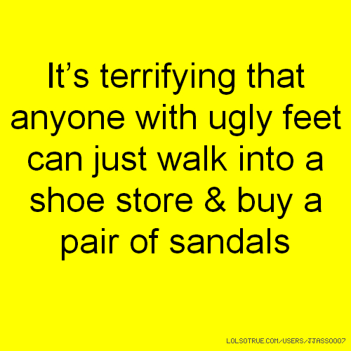 It's terrifying that anyone with ugly feet can just walk into a shoe store & buy a pair of sandals