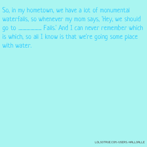 So, in my hometown, we have a lot of monumental waterfalls, so whenever my mom says, 'Hey, we should go to ______ Falls.' And I can never remember which is which, so all I know is that we're going some place with water.