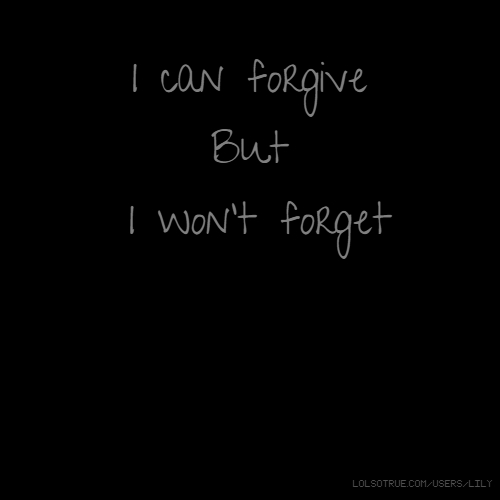 I can forgive But I won't forget