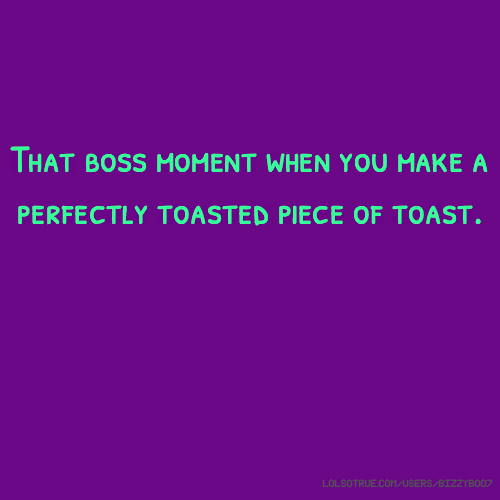 That boss moment when you make a perfectly toasted piece of toast.